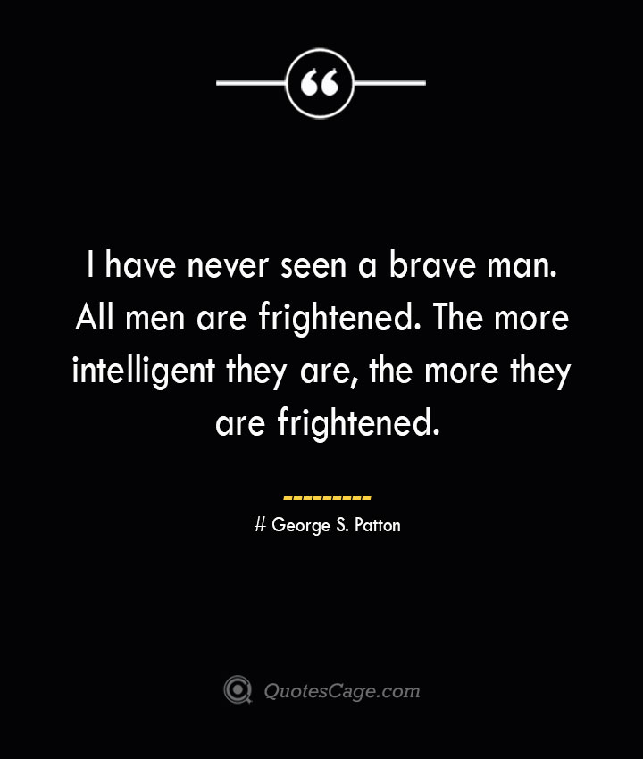 I have never seen a brave man. All men are frightened. The more intelligent they are the more they are frightened.— George S. Patton