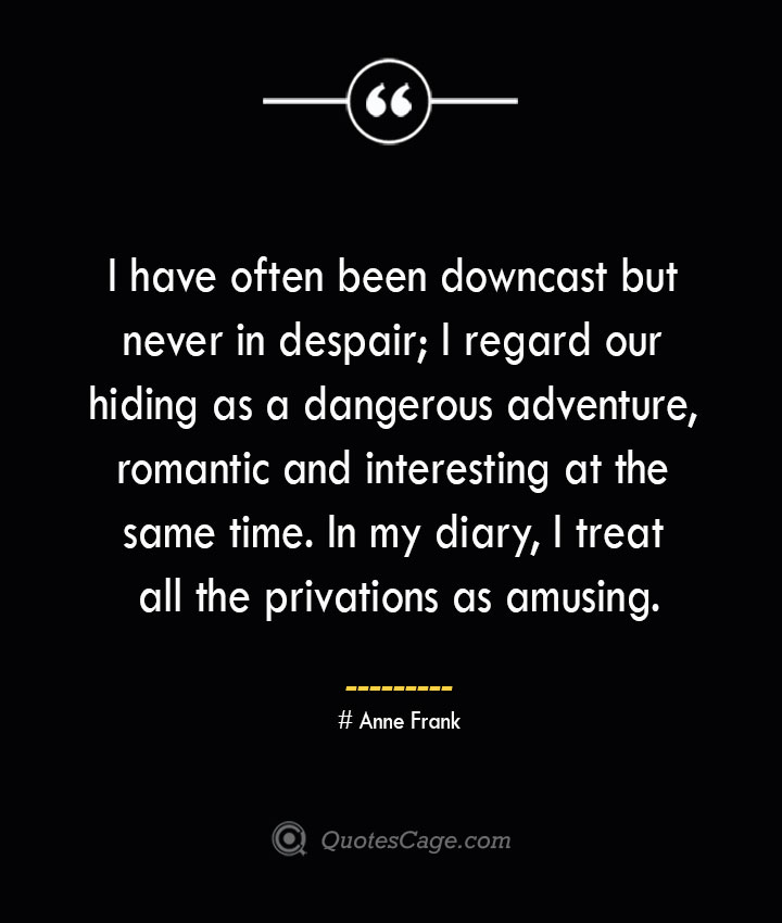 I have often been downcast but never in despair I regard our hiding as a dangerous adventure romantic and interesting at the same time. In my diary I treat all the privations as amusing.— Anne Frank