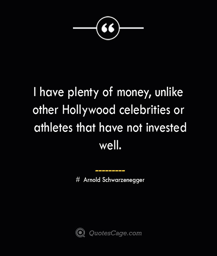 I have plenty of money unlike other Hollywood celebrities or athletes that have not invested well.— Arnold Schwarzenegger