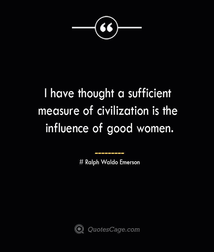 I have thought a sufficient measure of civilization is the influence of good women.— Ralph Waldo Emerson