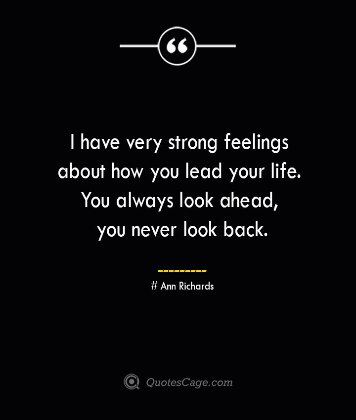 I have very strong feelings about how you lead your life. You always look ahead you never look back.— Ann Richards
