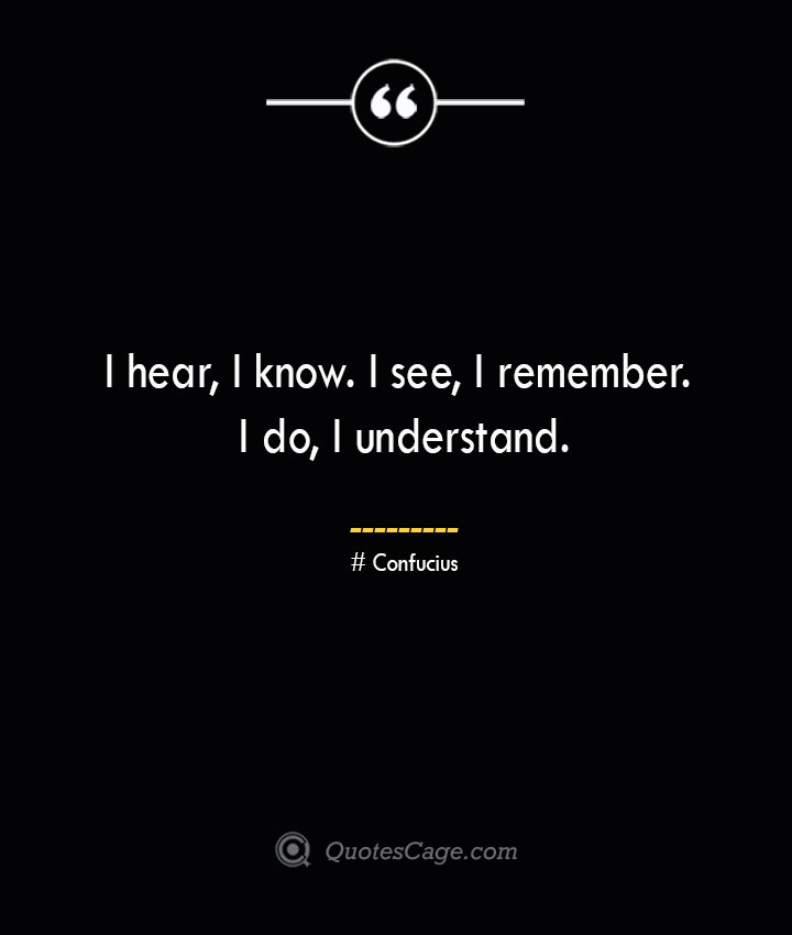 I hear I know. I see I remember. I do I understand.— Confucius