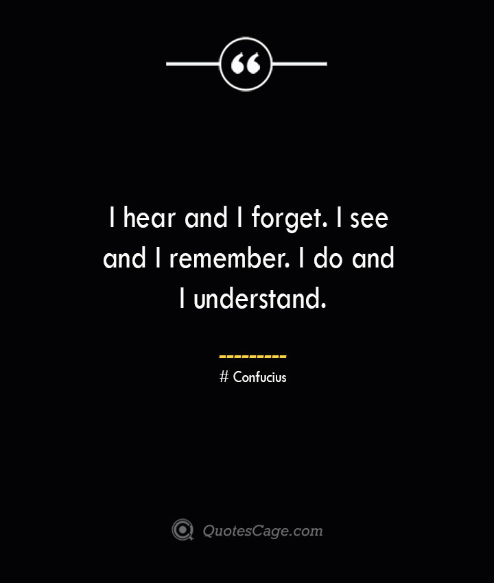 I hear and I forget. I see and I remember. I do and I understand.— Confucius