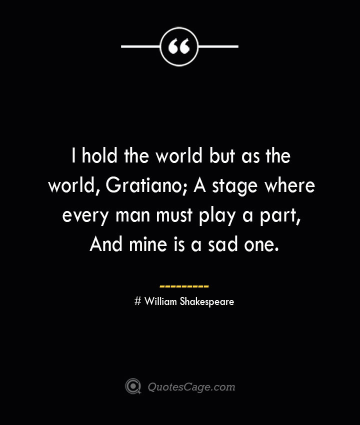 I hold the world but as the world Gratiano A stage where every man must play a part And mine is a sad one. William Shakespeare