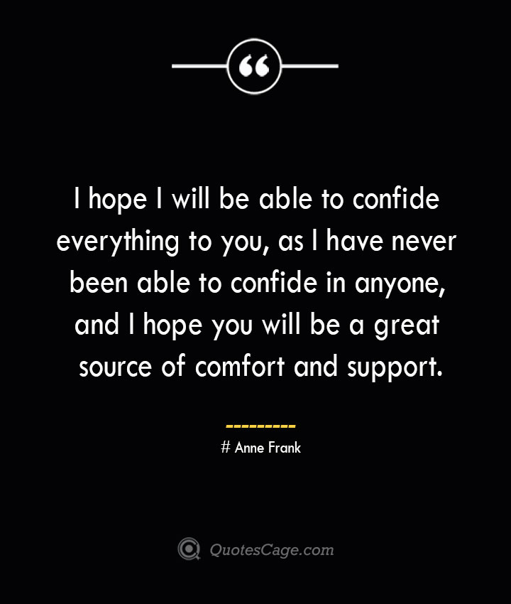 I hope I will be able to confide everything to you as I have never been able to confide in anyone and I hope you will be a great source of comfort and support.— Anne Frank