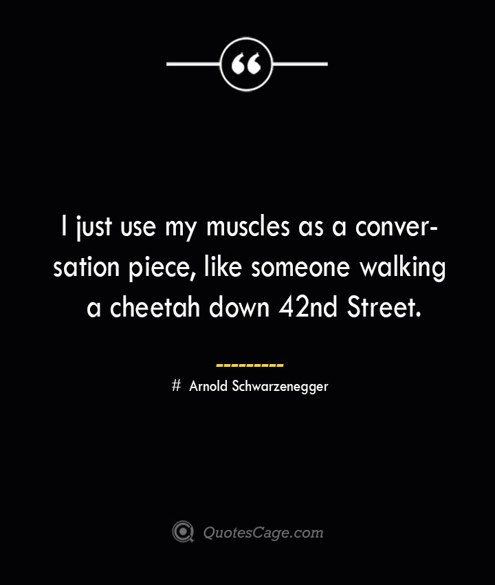 I just use my muscles as a conversation piece like someone walking a cheetah down 42nd Street.— Arnold Schwarzenegger