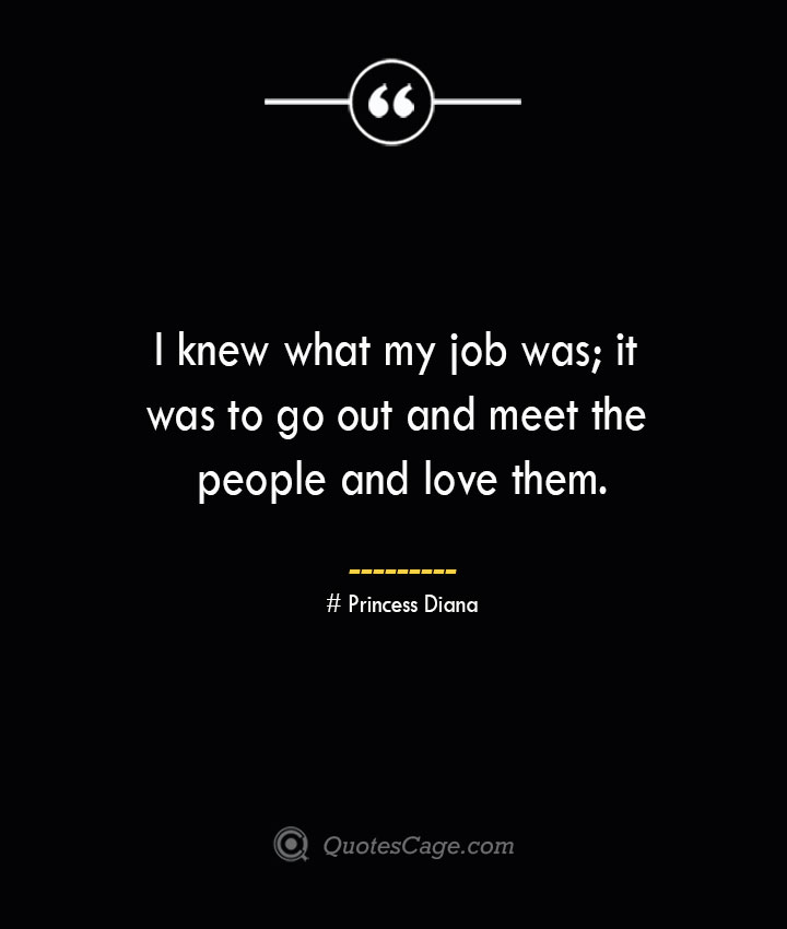 I knew what my job was it was to go out and meet the people and love them.— Princess Diana