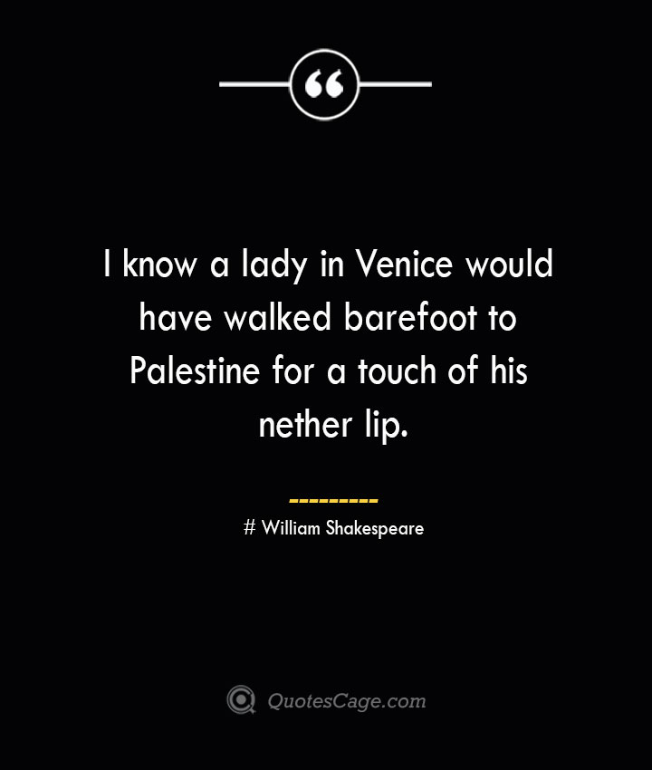 I know a lady in Venice would have walked barefoot to Palestine for a touch of his nether lip. William Shakespeare