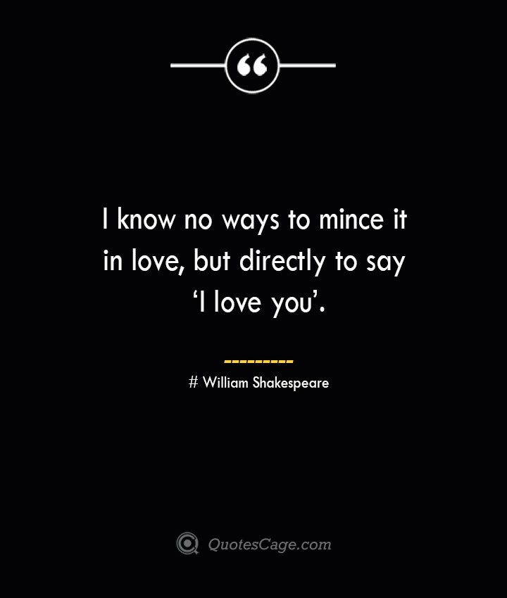 I know no ways to mince it in love but directly to say 'I love you. William Shakespeare