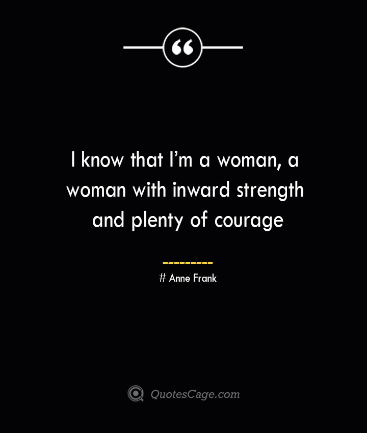 I know that Im a woman a woman with inward strength and plenty of courage— Anne Frank