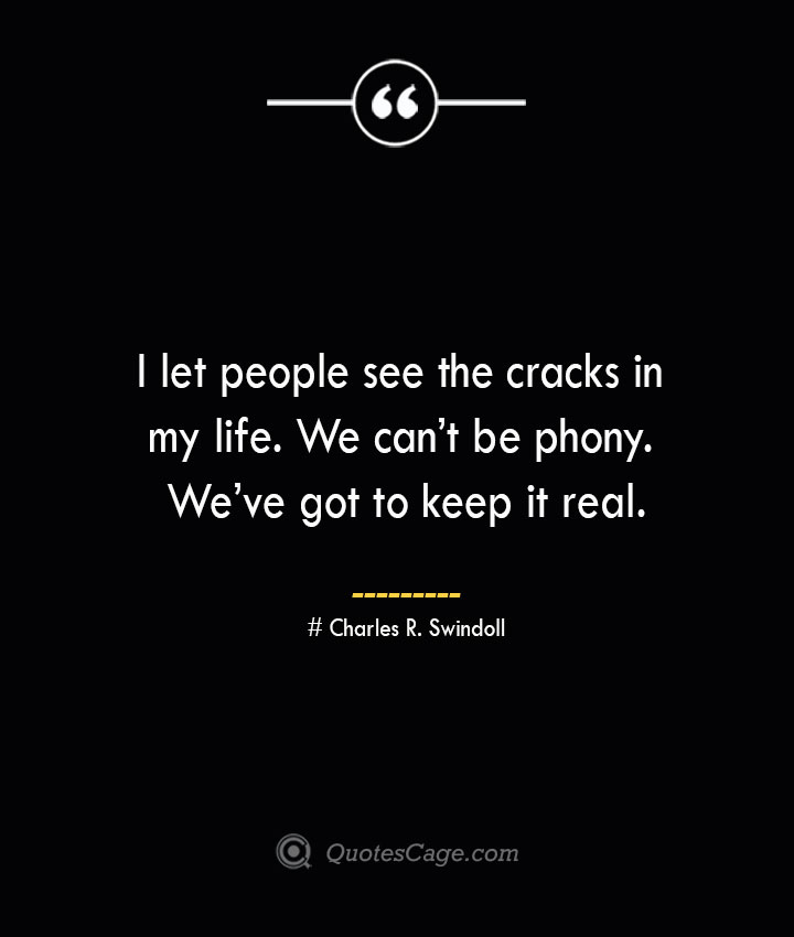 I let people see the cracks in my life. We cant be phony. Weve got to keep it real.— Charles R. Swindoll