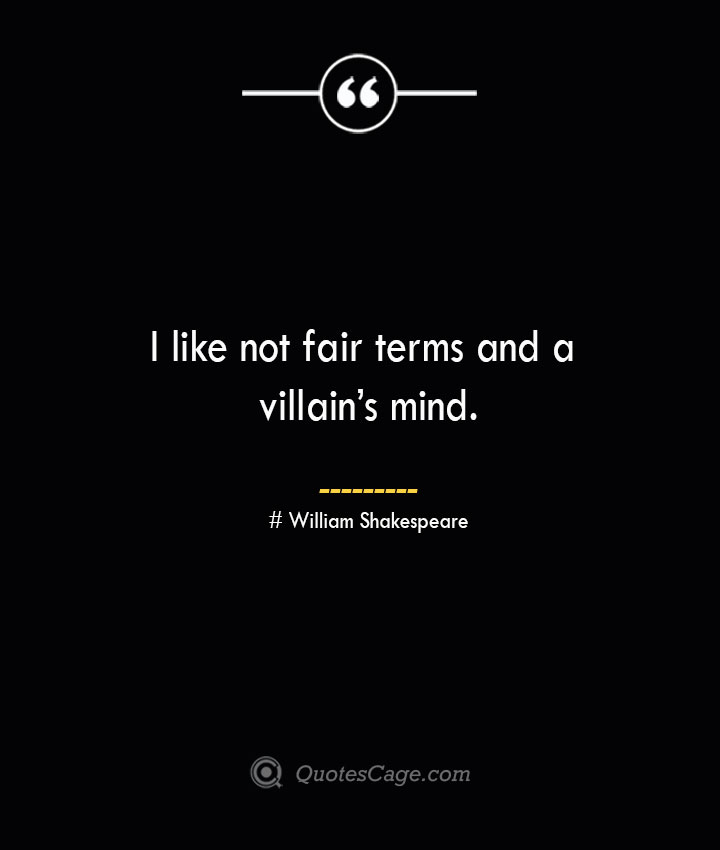 I like not fair terms and a villains mind. William Shakespeare