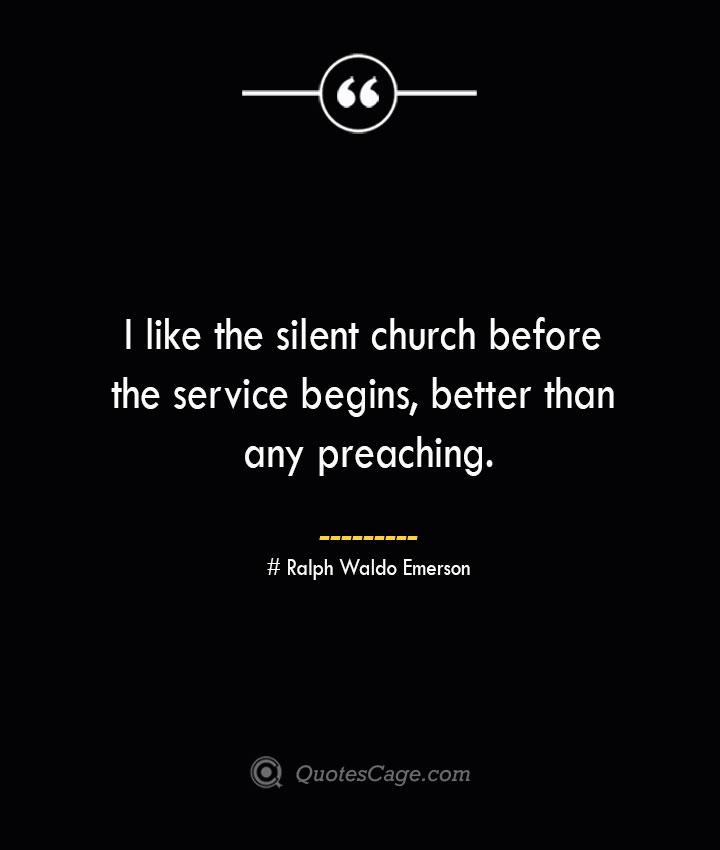 I like the silent church before the service begins better than any preaching.— Ralph Waldo Emerson