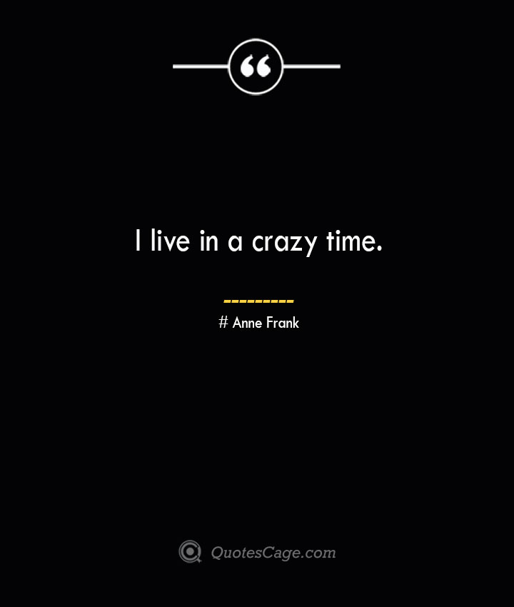 I live in a crazy time.— Anne Frank