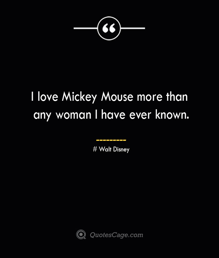I love Mickey Mouse more than any woman I have ever known.— Walt Disney