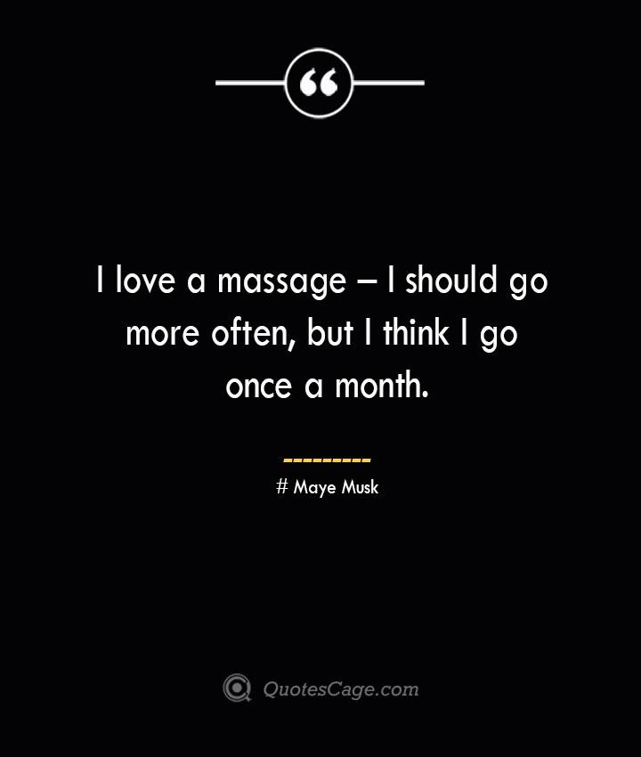 I love a massage – I should go more often but I think I go once a month.— Maye Musk