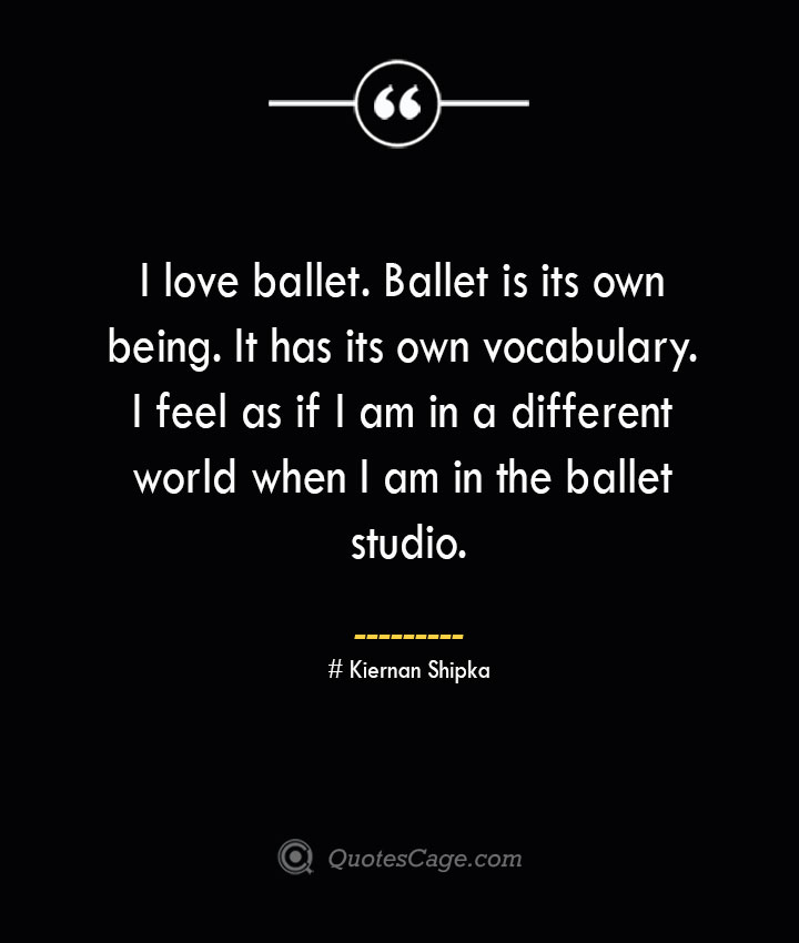 I love ballet. Ballet is its own being. It has its own vocabulary. I feel as if I am in a different world when I am in the ballet studio.— Kiernan Shipka