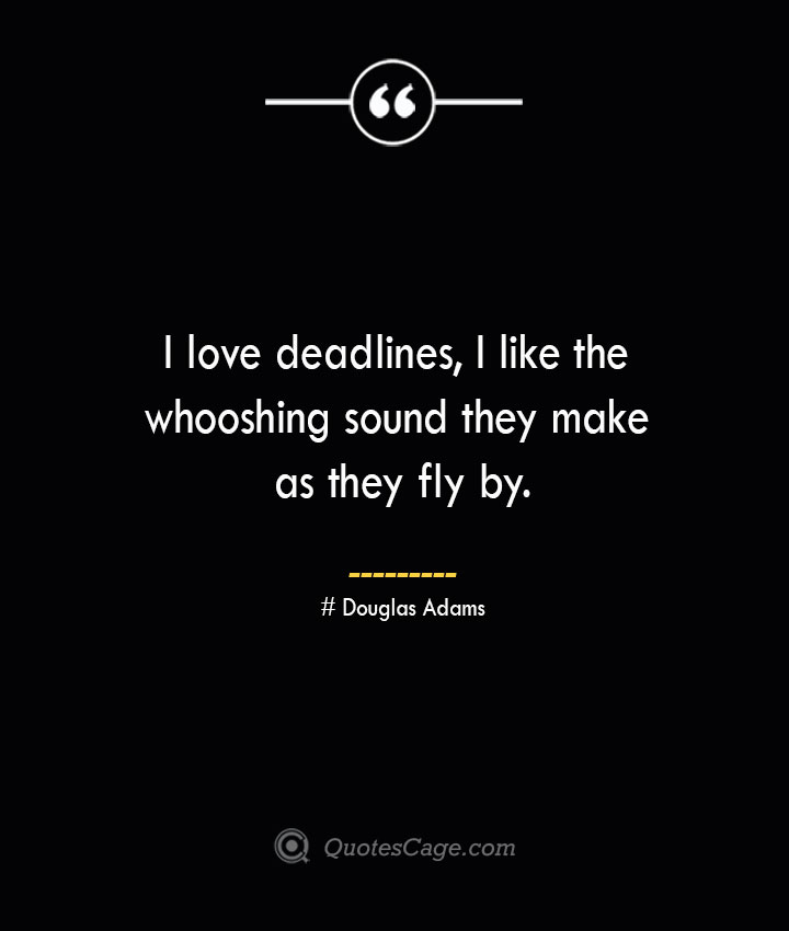 I love deadlines I like the whooshing sound they make as they fly by.— Douglas Adams