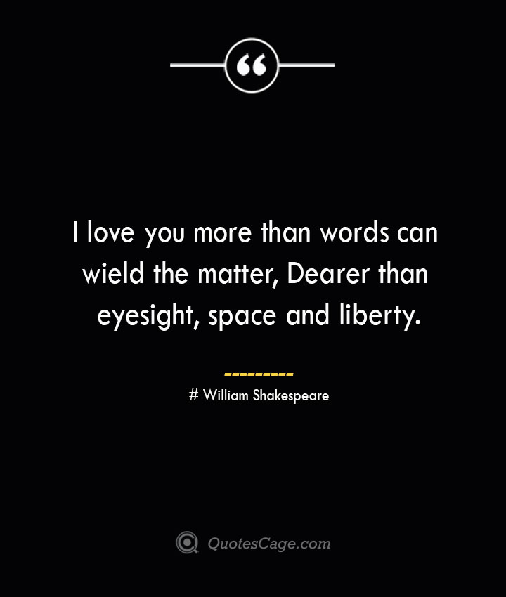 I love you more than words can wield the matter Dearer than eyesight space and liberty.— William Shakespeare