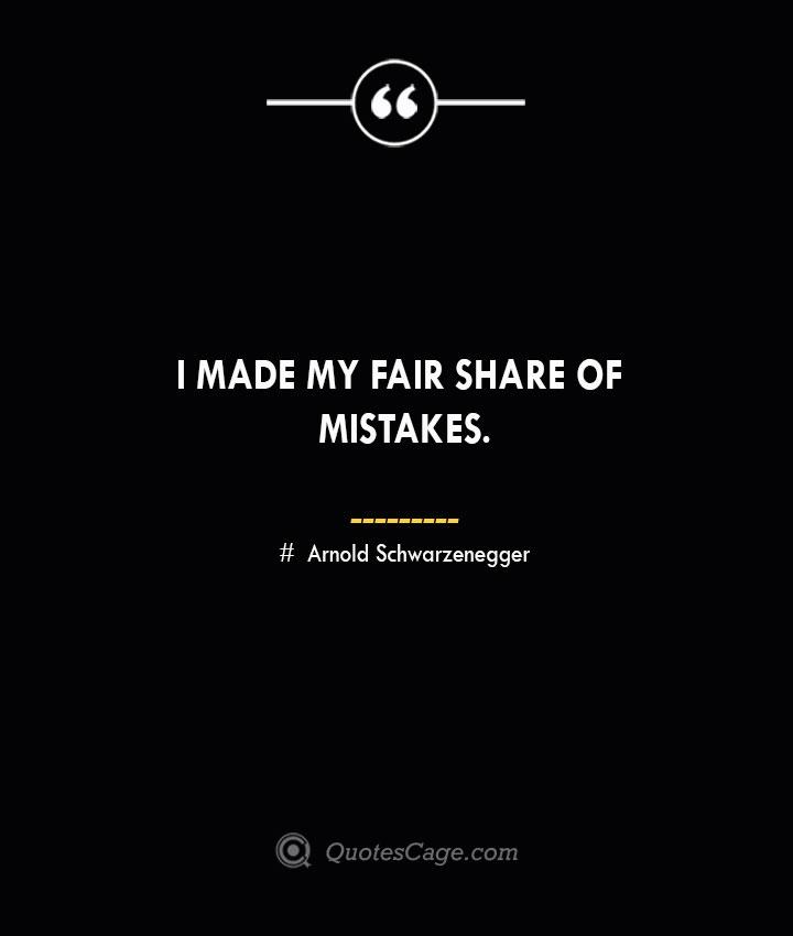 I made my fair share of mistakes.— Arnold Schwarzenegger