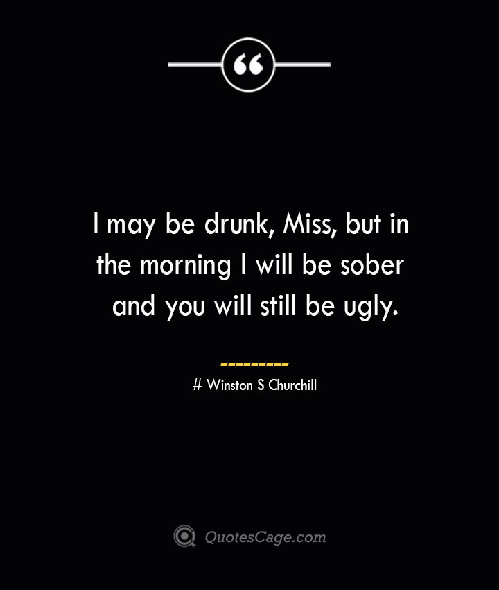 I may be drunk Miss but in the morning I will be sober and you will still be ugly.— Winston S Churchill