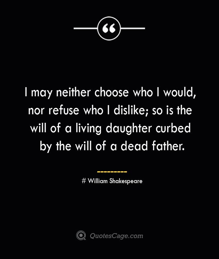 I may neither choose who I would nor refuse who I dislike so is the will of a living daughter curbed by the will of a dead father. William Shakespeare
