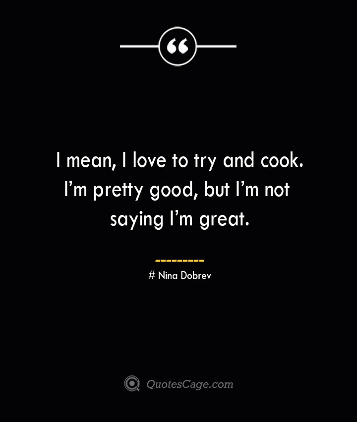 I mean I love to try and cook. Im pretty good but Im not saying Im great.— Nina Dobrev