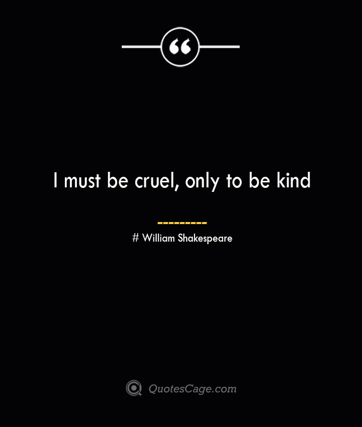 I must be cruel only to be kind. William Shakespeare