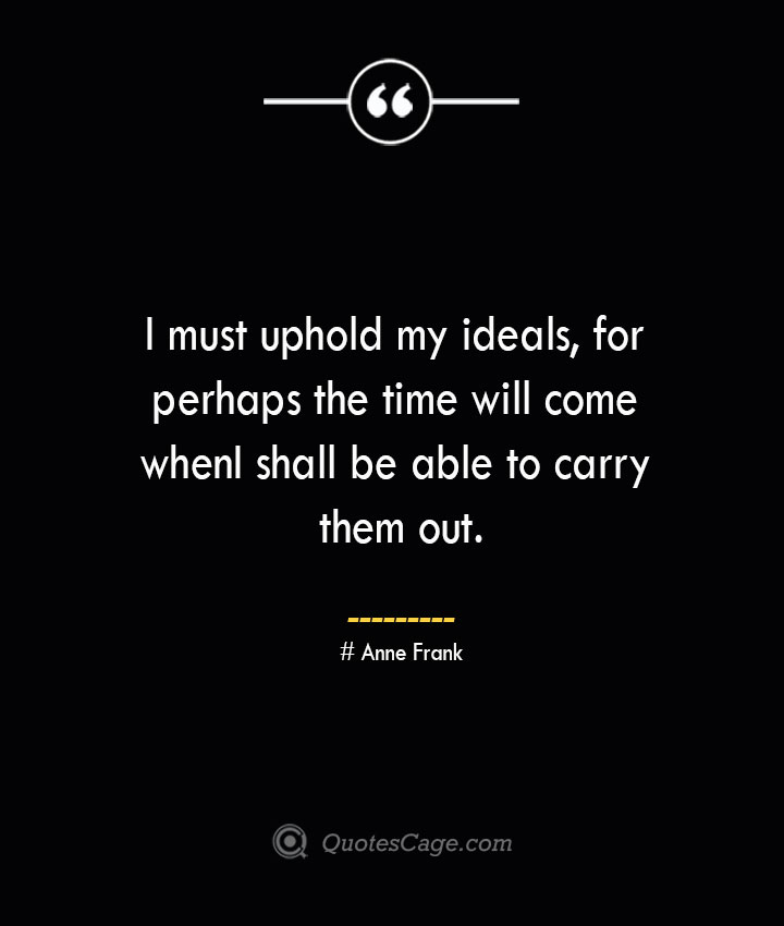 I must uphold my ideals for perhaps the time will come when I shall be able to carry them out.— Anne Frank