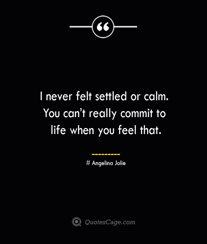 I never felt settled or calm. You cant really commit to life when you feel that.— Angelina Jolie