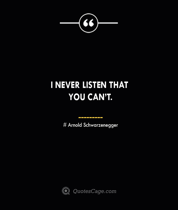 I never listen that you cant.— Arnold Schwarzenegger