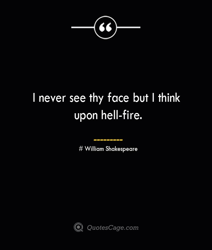I never see thy face but I think upon hell fire. William Shakespeare
