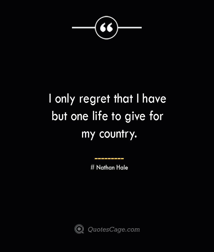 I only regret that I have but one life to give for my country.— Nathan Hale