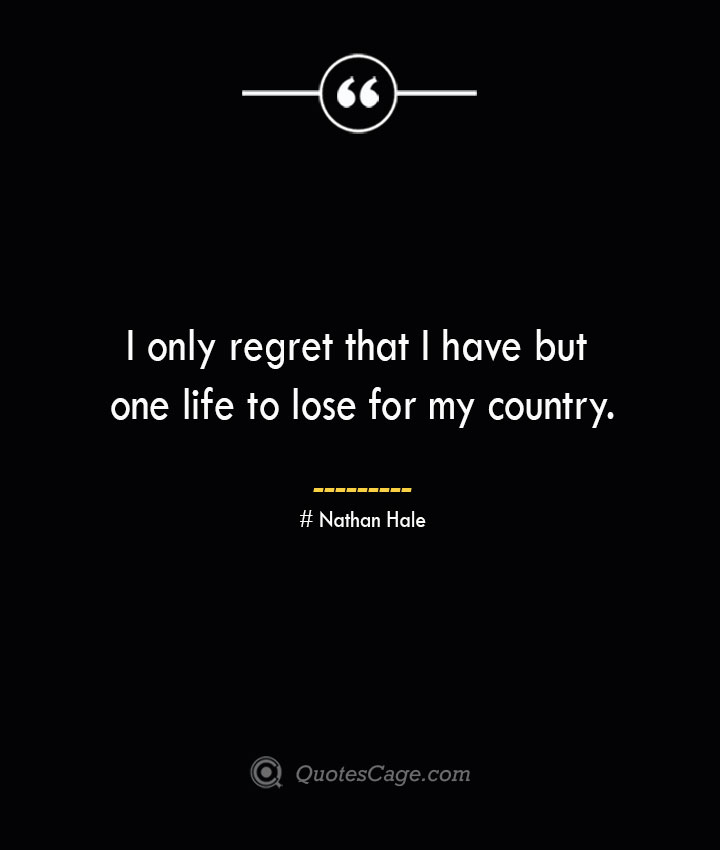 I only regret that I have but one life to lose for my country.— Nathan Hale