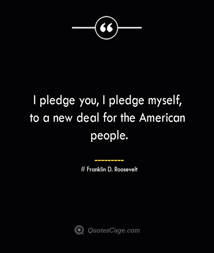 I pledge you I pledge myself to a new deal for the American people.— Franklin D. Roosevelt