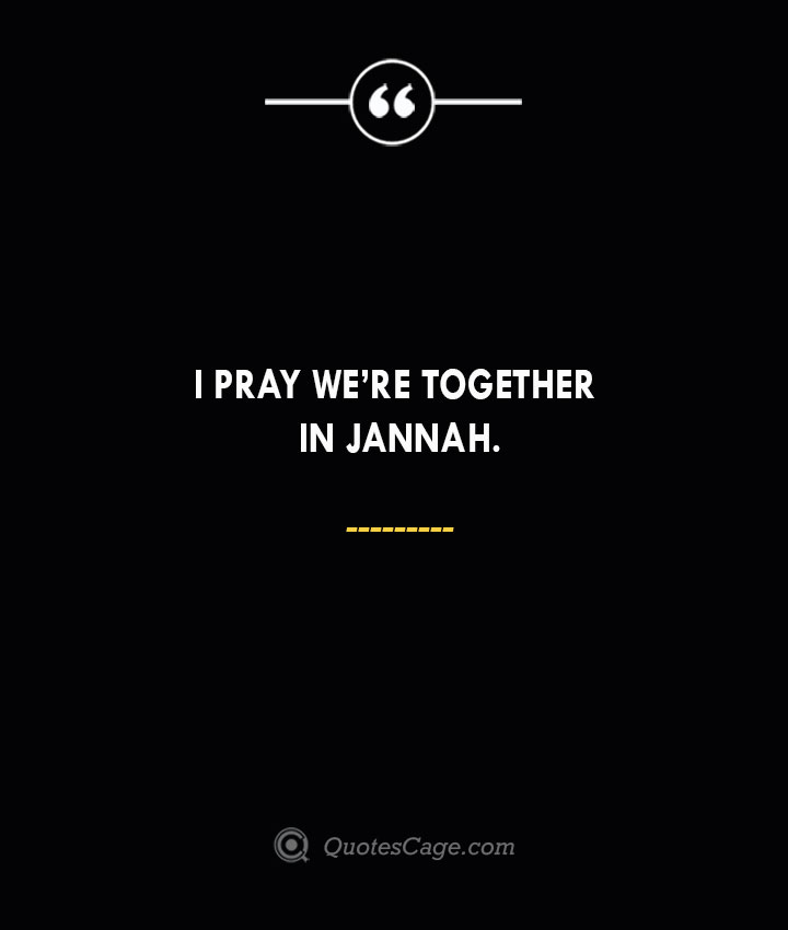 I pray were together in Jannah. 1