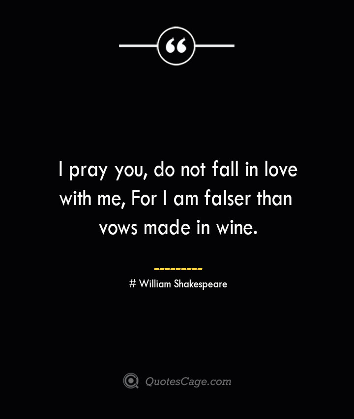 I pray you do not fall in love with me For I am falser than vows made in wine. William Shakespeare