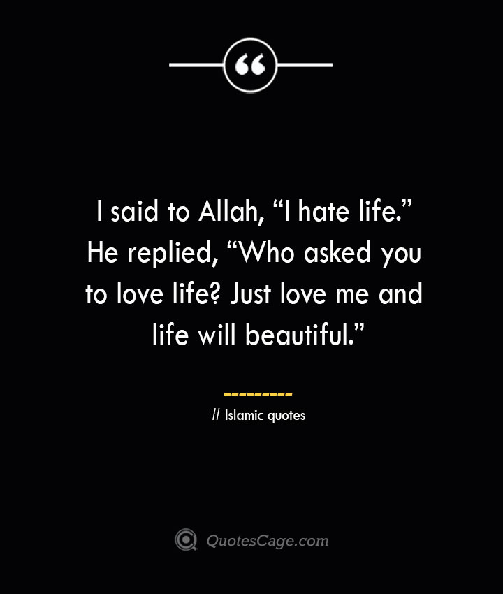 I said to Allah I hate life. He replied Who asked you to love life Just love me and life will beautiful.— Islamic quotes