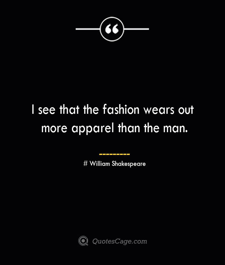 I see that the fashion wears out more apparel than the man. William Shakespeare 1