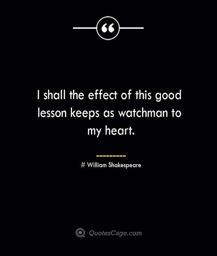 I shall the effect of this good lesson keeps as watchman to my heart. William Shakespeare