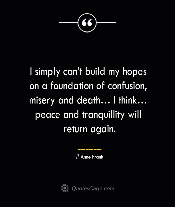 I simply cant build my hopes on a foundation of confusion misery and death… I think… peace and tranquillity will return again.— Anne Frank