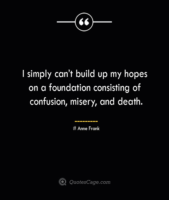 I simply cant build up my hopes on a foundation consisting of confusion misery and death.— Anne Frank