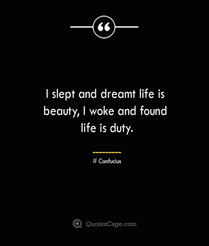 I slept and dreamt life is beauty I woke and found life is duty.— Confucius