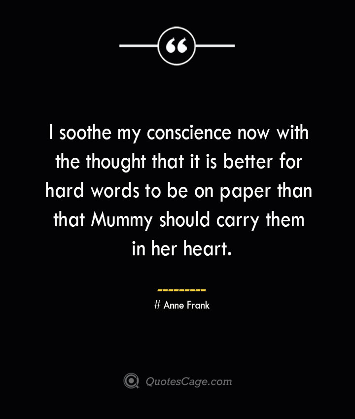 I soothe my conscience now with the thought that it is better for hard words to be on paper than that Mummy should carry them in her heart.— Anne Frank