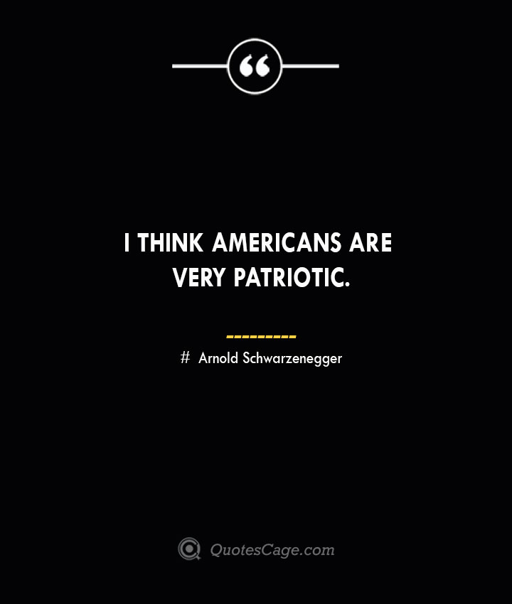 I think Americans are very patriotic.— Arnold Schwarzenegger