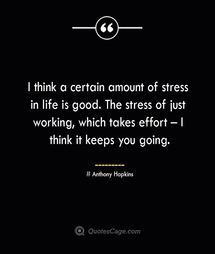 I think a certain amount of stress in life is good. The stress of just working which takes effort – I think it keeps you going.— Anthony Hopkins