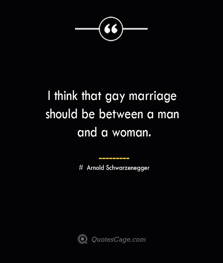 I think that gay marriage should be between a man and a woman.— Arnold Schwarzenegger