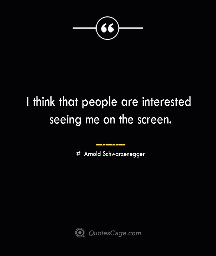 I think that people are interested seeing me on the screen.— Arnold Schwarzenegger
