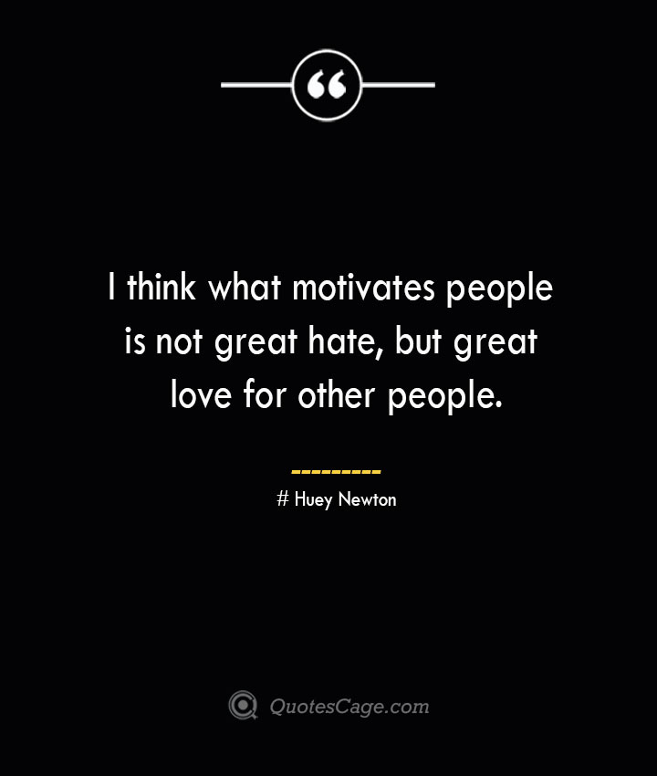 I think what motivates people is not great hate but great love for other people.— Huey Newton