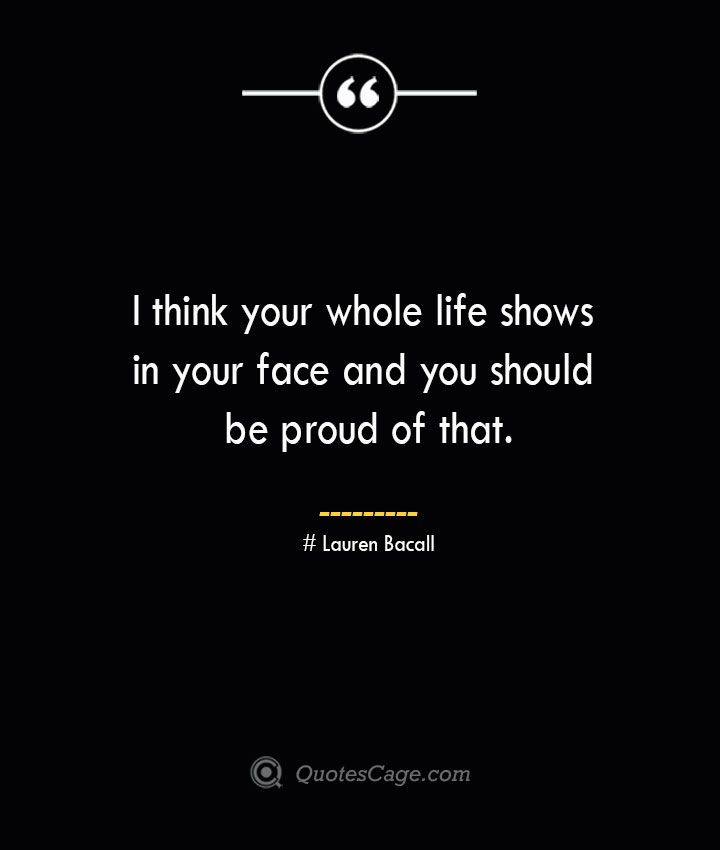 I think your whole life shows in your face and you should be proud of that.— Lauren Bacall